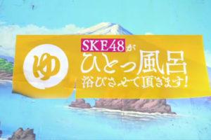 SKE48 テレビ『 SKE48がひとっ風呂浴びさせて頂きます! 』